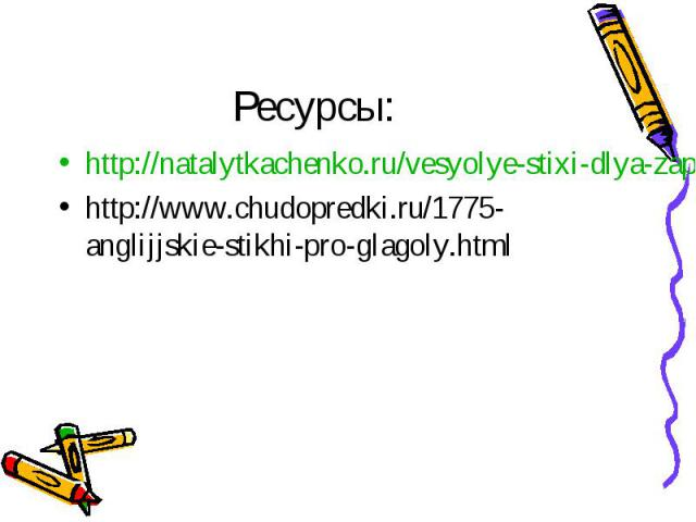 Ресурсы: http://natalytkachenko.ru/vesyolye-stixi-dlya-zapominaniya-anglijskix-slov/ http://www.chudopredki.ru/1775-anglijjskie-stikhi-pro-glagoly.html