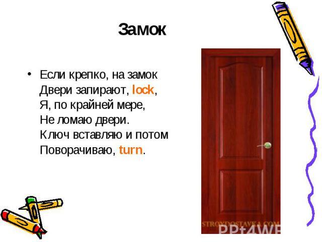 Замок Если крепко, на замок Двери запирают, lock, Я, по крайней мере, Не ломаю двери. Ключ вставляю и потом Поворачиваю, turn.