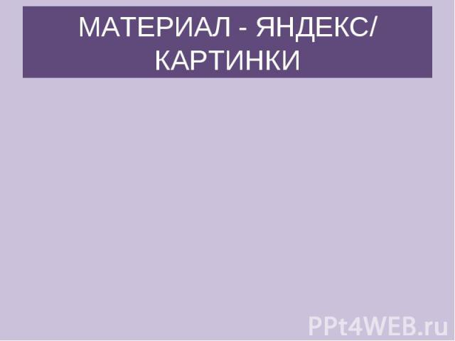 МАТЕРИАЛ - ЯНДЕКС/ КАРТИНКИ