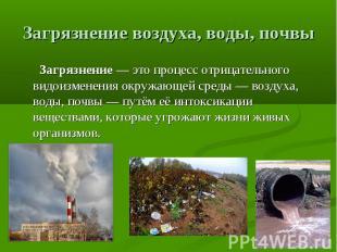 Загрязнение воздуха, воды, почвы Загрязнение— это процесс отрицательного видоиз