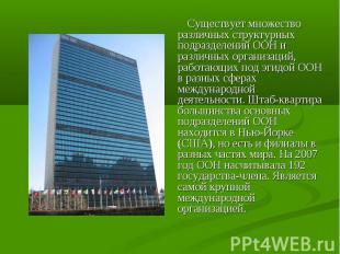 Существует множество различных структурных подразделений ООН и различных организ