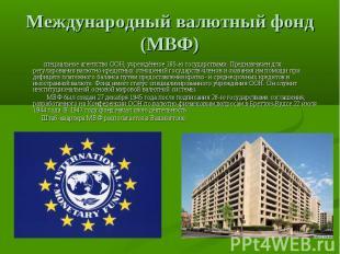 Международный валютный фонд (МВФ) специальное агентствоООН, учреждённое 185-ю г