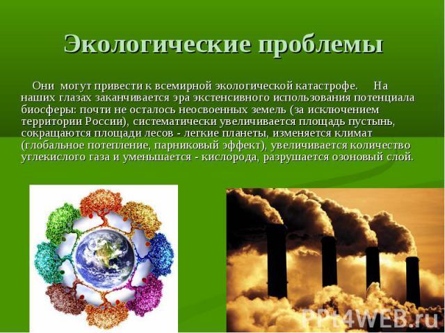 Экологические проблемы Они могут привести к всемирной экологической катастрофе.  На наших глазах заканчивается эра экстенсивного использования потенциала биосферы: почти не осталось неосвоенных земель (за исключением территории России), системат…