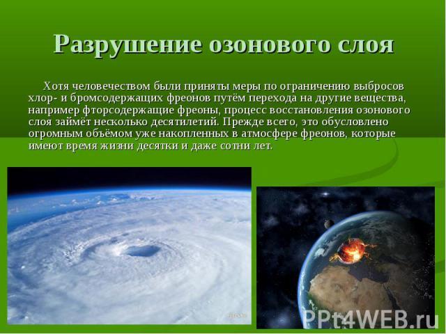 Разрушение озонового слоя Хотя человечеством были приняты меры по ограничению выбросов хлор- и бромсодержащих фреонов путём перехода на другие вещества, например фторсодержащие фреоны, процесс восстановления озонового слоя займёт несколько десятилет…