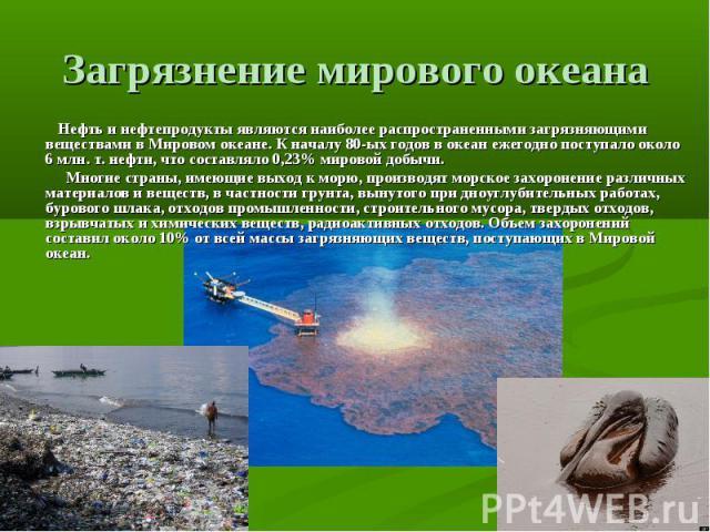 Загрязнение мирового океана Нефть и нефтепродукты являются наиболее распространенными загрязняющими веществами в Мировом океане. К началу 80-ых годов в океан ежегодно поступало около 6 млн. т. нефти, что составляло 0,23% мировой добычи. Многие стр…