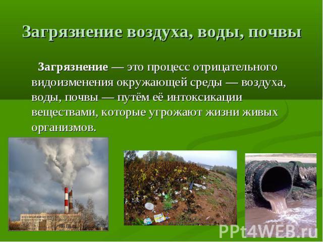 Загрязнение воздуха, воды, почвы Загрязнение— это процесс отрицательного видоизменения окружающей среды— воздуха, воды, почвы— путём её интоксикации веществами, которые угрожают жизни живых организмов.