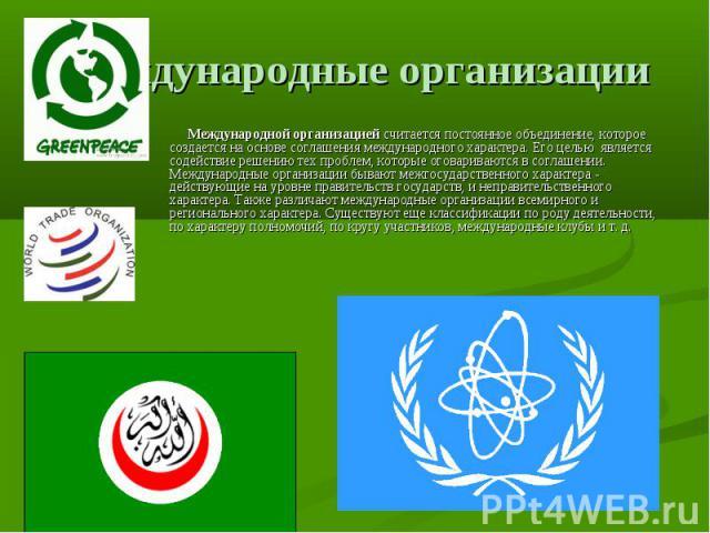 Международные организации Международной организациейсчитается постоянное объединение, которое создается на основе соглашения международного характера. Его целью является содействие решению тех проблем, которые оговариваются в соглашении. Международ…