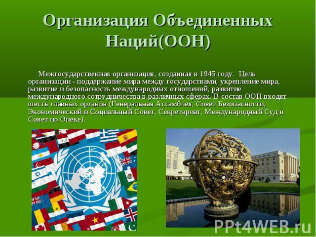 Организация Объединенных Наций(ООН) Межгосударственная организация, созданная в 1945 году. Цель организации - поддержание мира между государствами, укрепление мира, развитие и безопасность международных отношений, развитие международного сотрудничес…