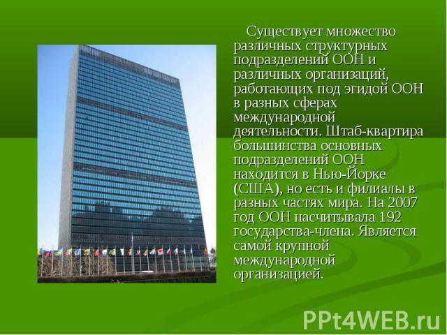 Существует множество различных структурных подразделений ООН и различных организаций, работающих под эгидой ООН в разных сферах международной деятельности. Штаб-квартира большинства основных подразделений ООН находится в Нью-Йорке (США), но есть и ф…