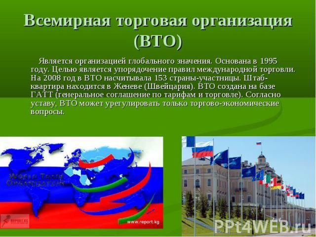 Всемирная торговая организация (ВТО) Является организацией глобального значения. Основана в 1995 году. Целью является упорядочение правил международной торговли. На 2008 год в ВТО насчитывала 153 страны-участницы. Штаб-квартира находится в Женеве (…