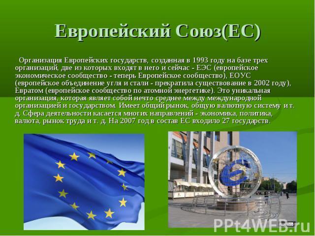 Европейский Союз(ЕС) Организация Европейских государств, созданная в 1993 году на базе трех организаций, две из которых входят в него и сейчас - ЕЭС (европейское экономическое сообщество - теперь Европейское сообщество), ЕОУС (европейское объединен…