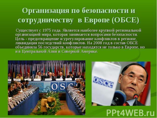 Организация по безопасности и сотрудничеству в Европе (ОБСЕ) Существует с 1975 года. Является наиболее крупной региональной организацией мира, которая занимается вопросами безопасности. Цель - предотвращение и урегулирование конфликтов в регионе, л…