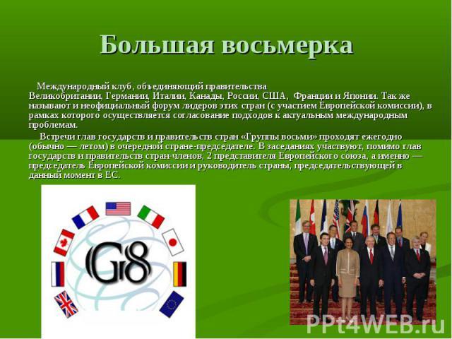 Большая восьмерка Международный клуб, объединяющий правительства Великобритании,Германии,Италии,Канады,России,США, ФранциииЯпонии. Так же называют и неофициальный форум лидеров этих стран (с участиемЕвропейской комиссии), в рамках которого …