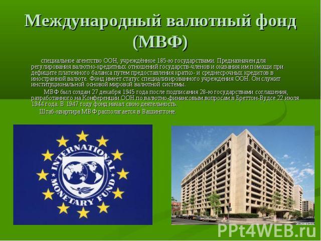 Международный валютный фонд (МВФ) специальное агентствоООН, учреждённое 185-ю государствами. Предназначен для регулирования валютно-кредитных отношений государств-членов и оказания им помощи при дефиците платежного баланса путем предоставления крат…