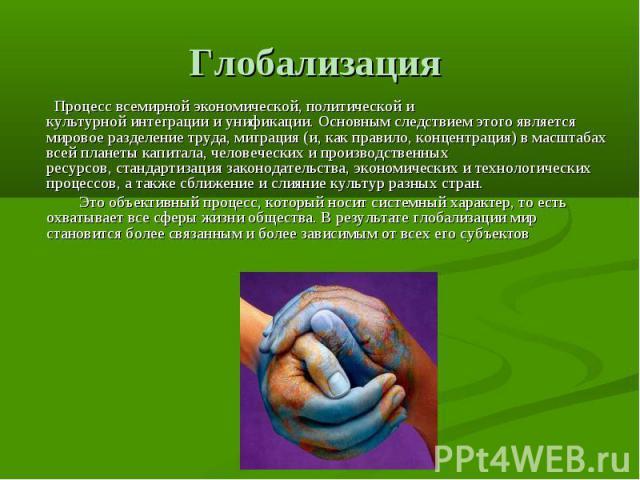 Глобализация Процесс всемирной экономической, политической и культурнойинтеграциииунификации. Основным следствием этого является мировоеразделение труда, миграция (и, как правило, концентрация) в масштабах всей планетыкапитала, человеческих и п…
