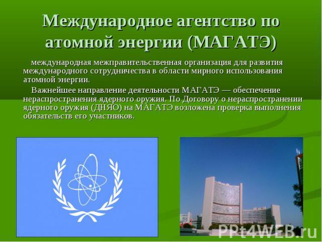 Международное агентство по атомной энергии (МАГАТЭ) международная межправительственная организация для развития международного сотрудничества в области мирного использования атомной энергии. Важнейшее направление деятельности МАГАТЭ — обеспечение не…