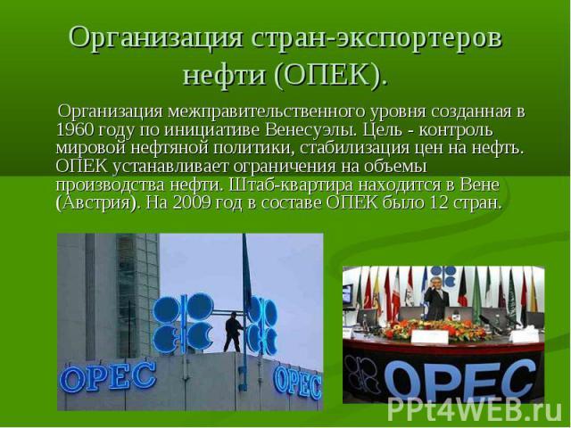 Организация стран-экспортеров нефти (ОПЕК). Организация межправительственного уровня созданная в 1960 году по инициативе Венесуэлы. Цель - контроль мировой нефтяной политики, стабилизация цен на нефть. ОПЕК устанавливает ограничения на объемы произ…