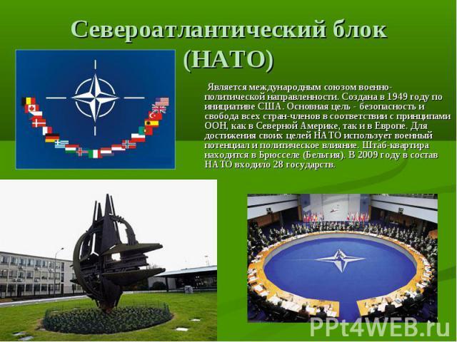 Североатлантический блок (НАТО) Является международным союзом военно-политической направленности. Создана в 1949 году по инициативе США. Основная цель - безопасность и свобода всех стран-членов в соответствии с принципами ООН, как в Северной Америке…