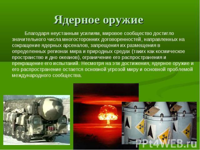 Ядерное оружие Благодаря неустанным усилиям, мировое сообщество достигло значительного числа многосторонних договоренностей, направленных на сокращение ядерных арсеналов, запрещения их размещения в определенных регионах мира и природных средах (таки…