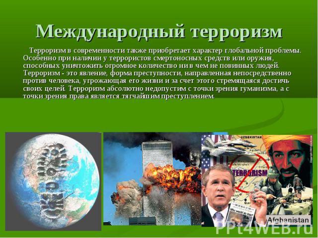 Международный терроризм Терроризм в современности также приобретает характер глобальной проблемы. Особенно при наличии у террористов смертоносных средств или оружия, способных уничтожить огромное количество ни в чем не повинных людей. Терроризм - эт…