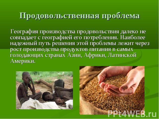 Продовольственная проблема Географияпроизводства продовольствия далеко не совпадает с географией его потребления. Наиболее надежный путь решения этой проблемы лежит через рост производства продуктов питания в самых голодающих странахАзии,Африки,…