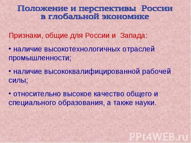 Положение и перспективы России в глобальной экономике Признаки, общие для России и Запада: наличие высокотехнологичных отраслей промышленности; наличие высококвалифицированной рабочей силы; относительно высокое качество общего и специального образов…