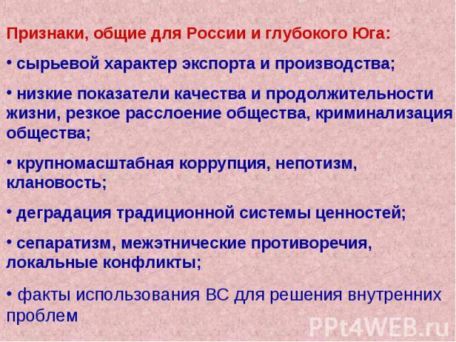 Признаки, общие для России и глубокого Юга: сырьевой характер экспорта и производства; низкие показатели качества и продолжительности жизни, резкое расслоение общества, криминализация общества; крупномасштабная коррупция, непотизм, клановость; дегра…