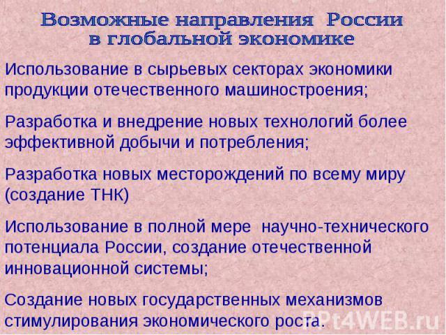 Возможные направления России в глобальной экономике Использование в сырьевых секторах экономики продукции отечественного машиностроения; Разработка и внедрение новых технологий более эффективной добычи и потребления; Разработка новых месторождений п…