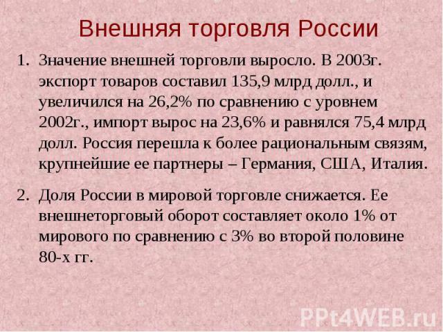 Внешняя торговля РоссииЗначение внешней торговли выросло. В 2003г. экспорт товаров составил 135,9 млрд долл., и увеличился на 26,2% по сравнению с уровнем 2002г., импорт вырос на 23,6% и равнялся 75,4 млрд долл. Россия перешла к более рациональным с…