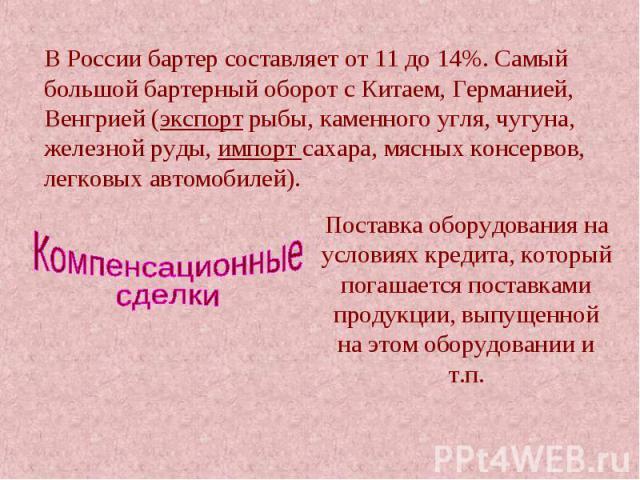 В России бартер составляет от 11 до 14%. Самый большой бартерный оборот с Китаем, Германией, Венгрией (экспорт рыбы, каменного угля, чугуна, железной руды, импорт сахара, мясных консервов, легковых автомобилей). Компенсационные сделки Поставка обору…