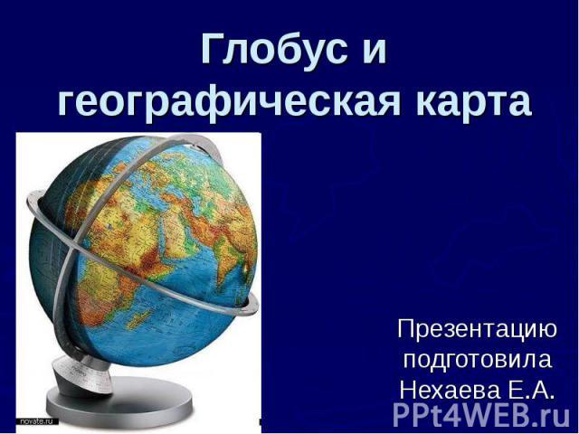 Глобус и географическая карта Презентацию подготовила Нехаева Е.А.
