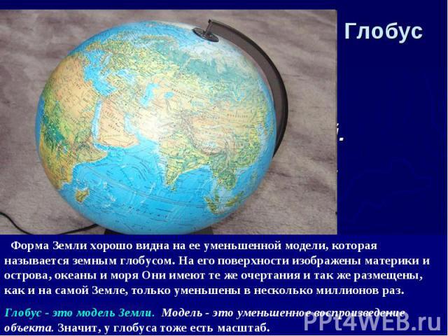 Глобус Форма Земли хорошо видна на ее уменьшенной модели, которая называется земным глобусом. На его поверхности изображены материки и острова, океаны и моря Они имеют те же очертания и так же размещены, как и на самой Земле, только уменьшены в неск…