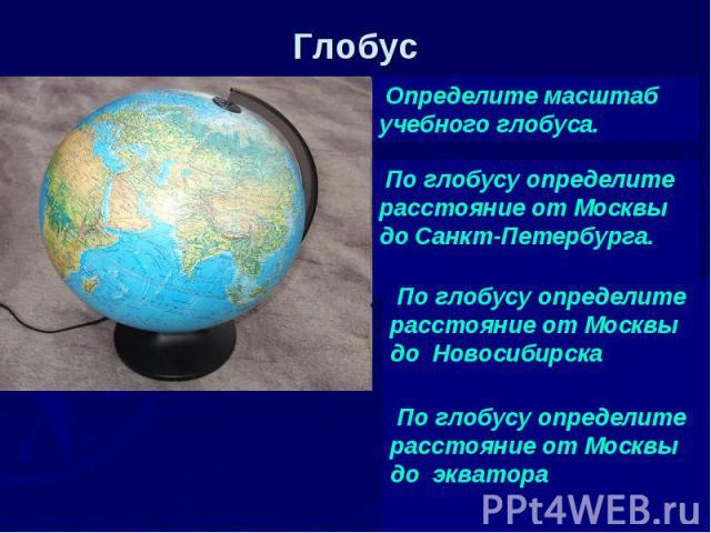 Глобус Определите масштаб учебного глобуса. По глобусу определите расстояние от Москвы до Санкт-Петербурга. По глобусу определите расстояние от Москвы до Новосибирска По глобусу определите расстояние от Москвы до экватора