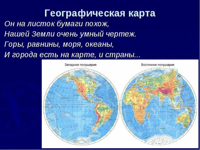 Географическая карта Он на листок бумаги похож, Нашей Земли очень умный чертеж. Горы, равнины, моря, океаны, И города есть на карте, и страны...