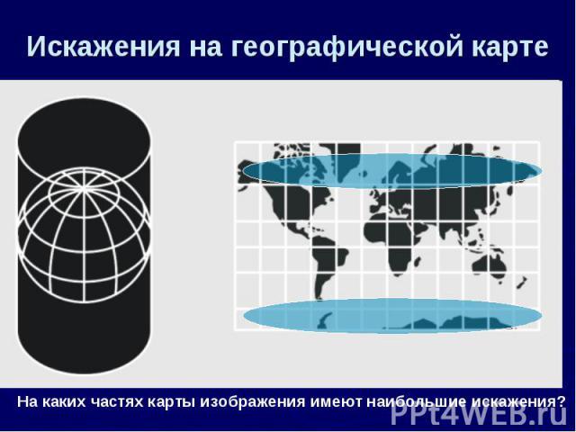 Искажения на географической карте На каких частях карты изображения имеют наибольшие искажения?