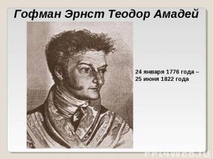 Гофман Эрнст Теодор Амадей 24 января 1776 года – 25 июня 1822 года