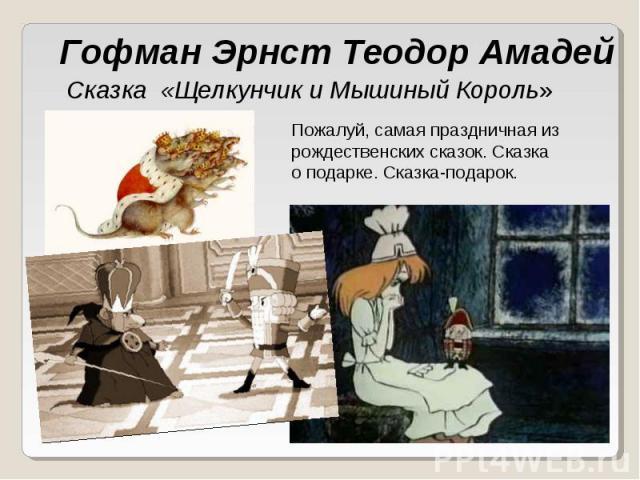 Гофман Эрнст Теодор Амадей Сказка «Щелкунчик и Мышиный Король» Пожалуй, самая праздничная из рождественских сказок. Сказка о подарке. Сказка-подарок.
