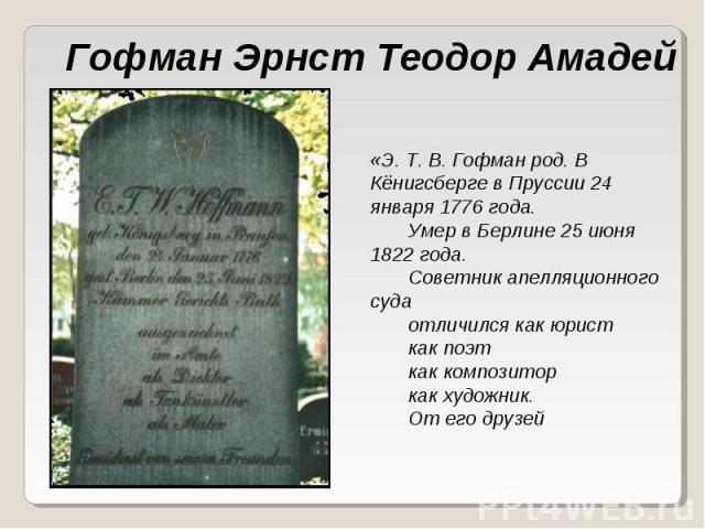 Гофман Эрнст Теодор Амадей «Э. Т. В. Гофман род. В Кёнигсберге в Пруссии 24 января 1776 года.    Умер в Берлине 25 июня 1822 года.    Советник апелляционного суда    отличился как юрист    как поэт    как композитор    как ху…