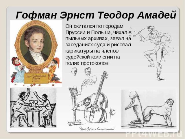 Гофман Эрнст Теодор Амадей Он скитался по городам Пруссии и Польши, чихал в пыльных архивах, зевал на заседаниях суда и рисовал карикатуры на членов судейской коллегии на полях протоколов.