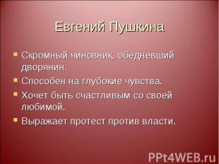 Евгений Пушкина Скромный чиновник, обедневший дворянин. Способен на глубокие чув