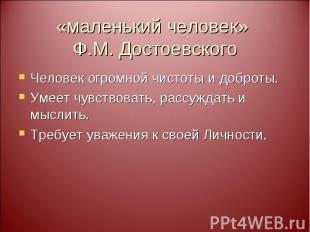 «маленький человек» Ф.М. Достоевского Человек огромной чистоты и доброты. Умеет