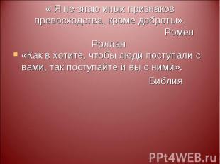 « Я не знаю иных признаков превосходства, кроме доброты». Ромен Роллан «Как в хо