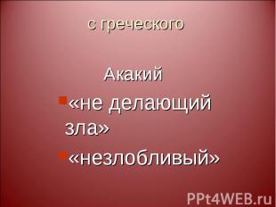 с греческого Акакий «не делающий зла» «незлобливый»