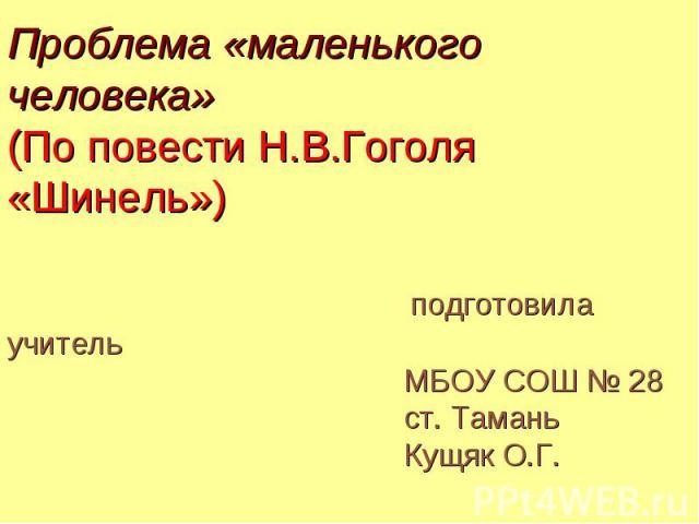 Проблема «маленького человека» (По повести Н.В.Гоголя «Шинель») подготовила учитель МБОУ СОШ № 28 ст. Тамань Кущяк О.Г.