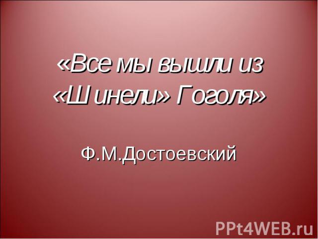 «Все мы вышли из «Шинели» Гоголя» Ф.М.Достоевский