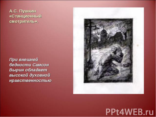А.С. Пушкин «Станционный смотритель». При внешней бедности Самсон Вырин обладает высокой духовной нравственностью