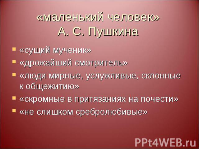 «маленький человек» А. С. Пушкина «сущий мученик» «дрожайший смотритель» «люди мирные, услужливые, склонные к общежитию» «скромные в притязаниях на почести» «не слишком сребролюбивые»