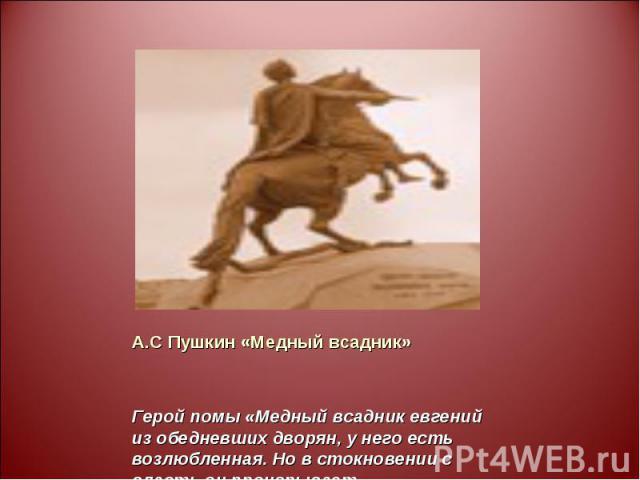А.С Пушкин «Медный всадник» Герой помы «Медный всадник евгений из обедневших дворян, у него есть возлюбленная. Но в стокновении с власть он проигрывает.