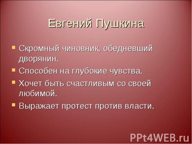 Евгений Пушкина Скромный чиновник, обедневший дворянин. Способен на глубокие чувства. Хочет быть счастливым со своей любимой. Выражает протест против власти.