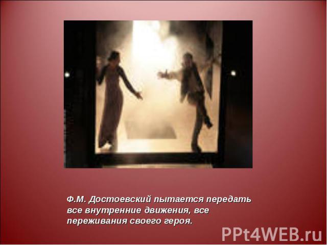 Ф.М. Достоевский пытается передать все внутренние движения, все переживания своего героя.